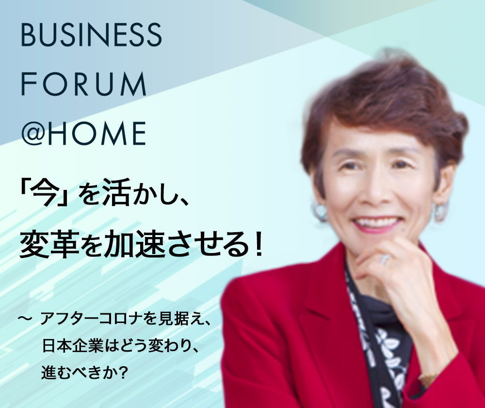 Business Forum @ Homeオンラインセミナー 「今」を活かし、変革を加速させる! ~アフターコロナを見据え、日本企業はどう変わり、進むべきか?